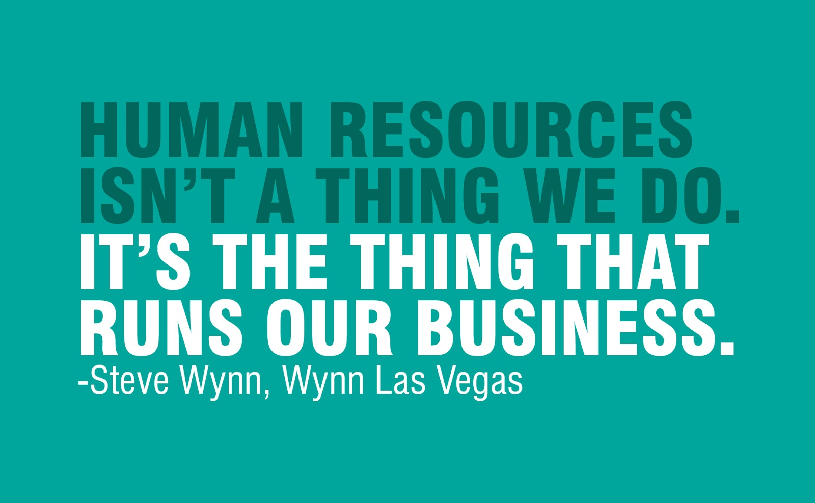"""Human Resources isn't a think we do. It's the thing that runs our business."" – Steve Wynn, Wynn Las Vegas"