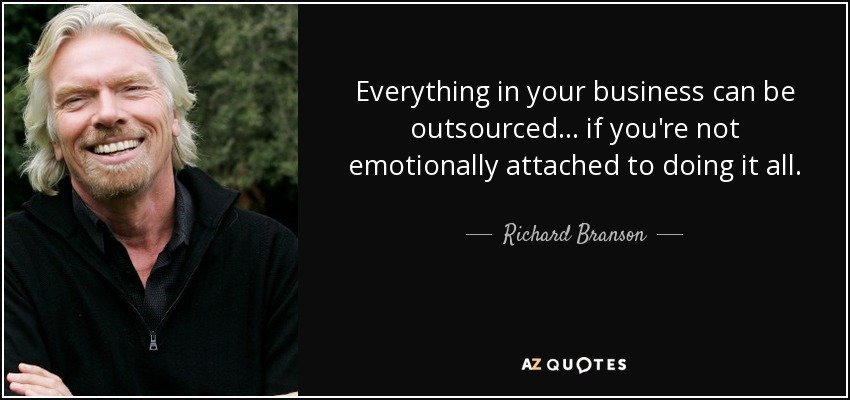 """Everything in your business can be outsourced…If you're not emotionally attached to doing it all."" – Richard Branson"