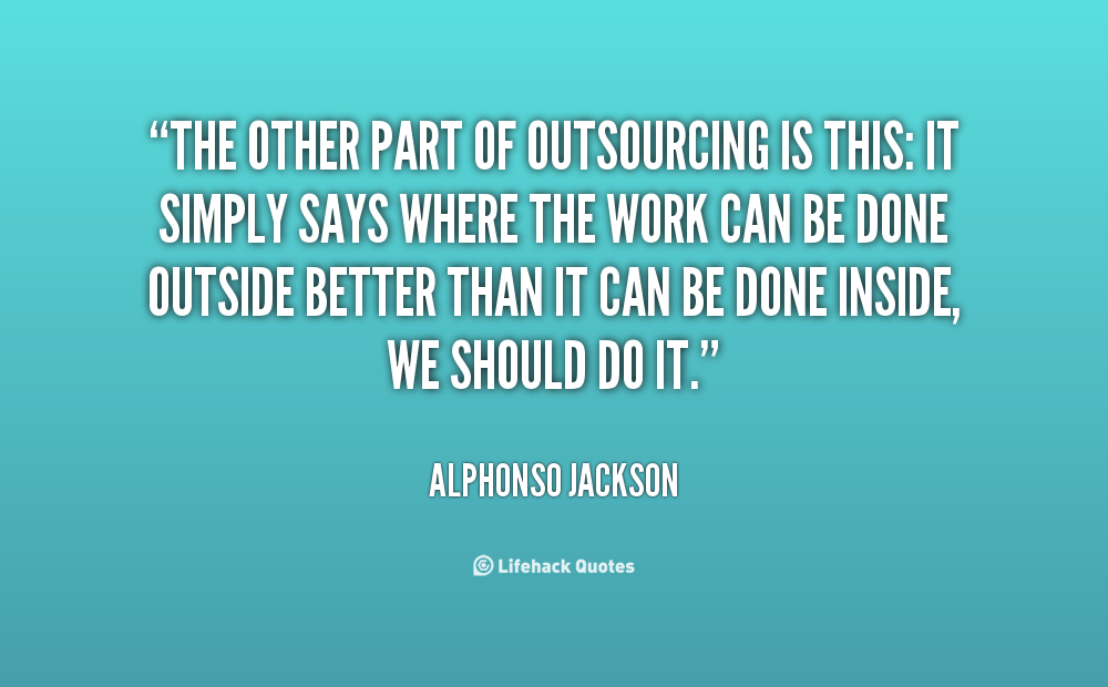 """""""The other part of outsourcing is this: It simply says where the work can be done outside better than it can be done inside, we should do it."""" – Alphonso Jackson"""