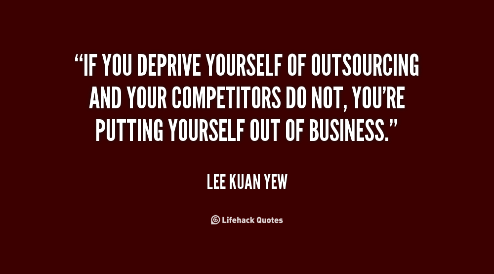 """""""If you deprive yourself of outsourcing and your competitors do not, you're putting yourself out of business"""" – Lee Kuan Yew"""